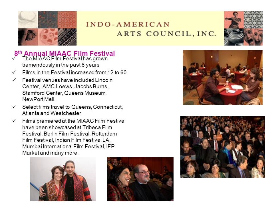 The MIAAC Film Festival has grown tremendously in the past 8 years Films in the Festival increased from 12 to 60 Festival venues have included Lincoln Center, AMC Loews, Jacobs Burns, Stamford Center, Queens Museum, NewPort Mall.