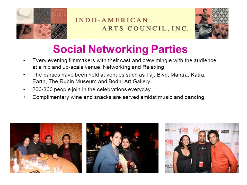 Social Networking Parties Every evening filmmakers with their cast and crew mingle with the audience at a hip and up-scale venue: Networking and Relaxing The parties have been held at venues such as Taj, Blvd, Mantra, Katra, Earth, The Rubin Museum and Bodhi Art Gallery.