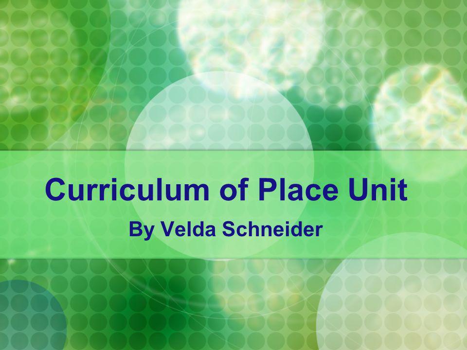 Curriculum of Place Unit By Velda Schneider