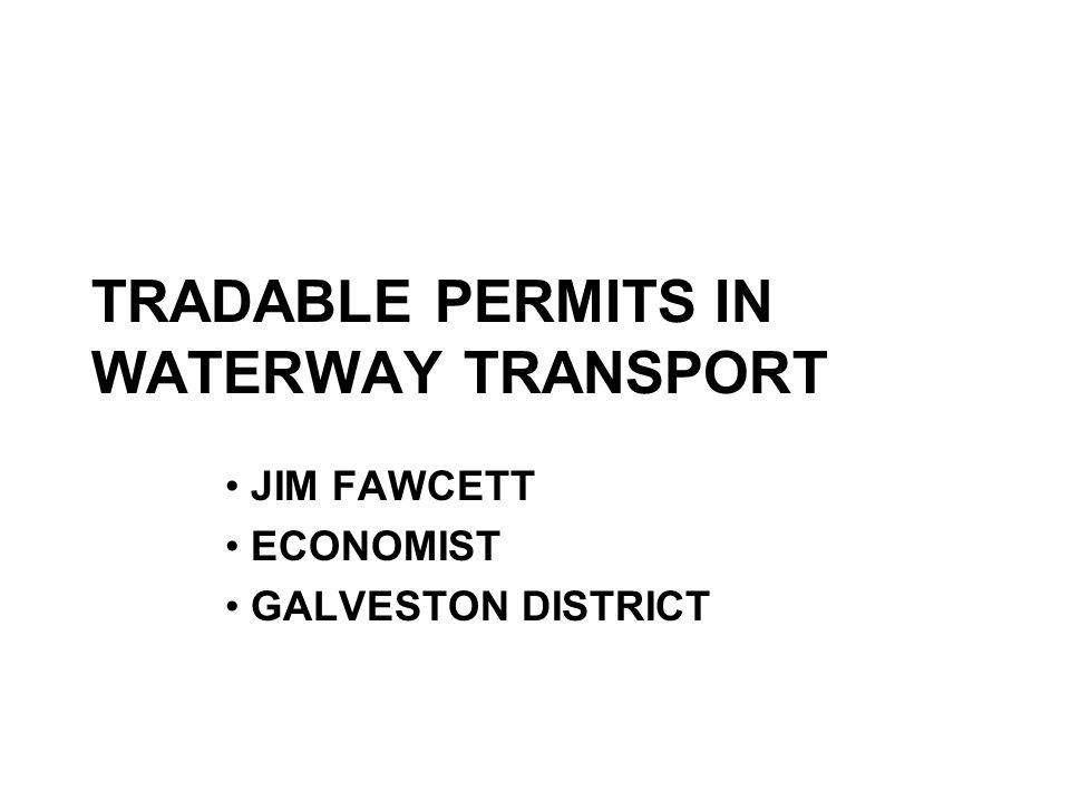 TRADABLE PERMITS IN WATERWAY TRANSPORT JIM FAWCETT ECONOMIST GALVESTON DISTRICT