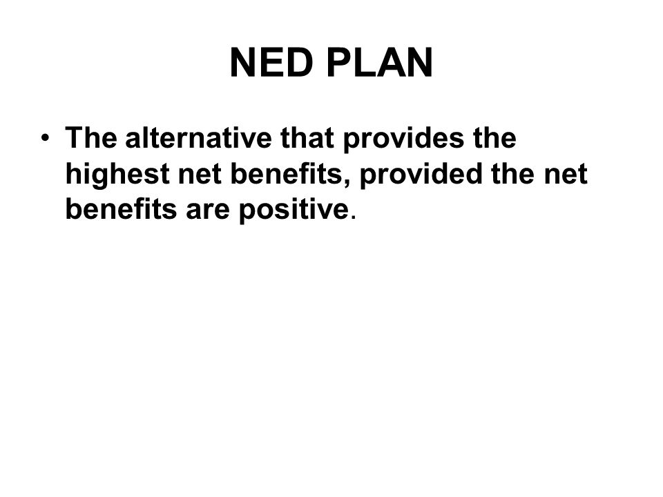 NED PLAN The alternative that provides the highest net benefits, provided the net benefits are positive.