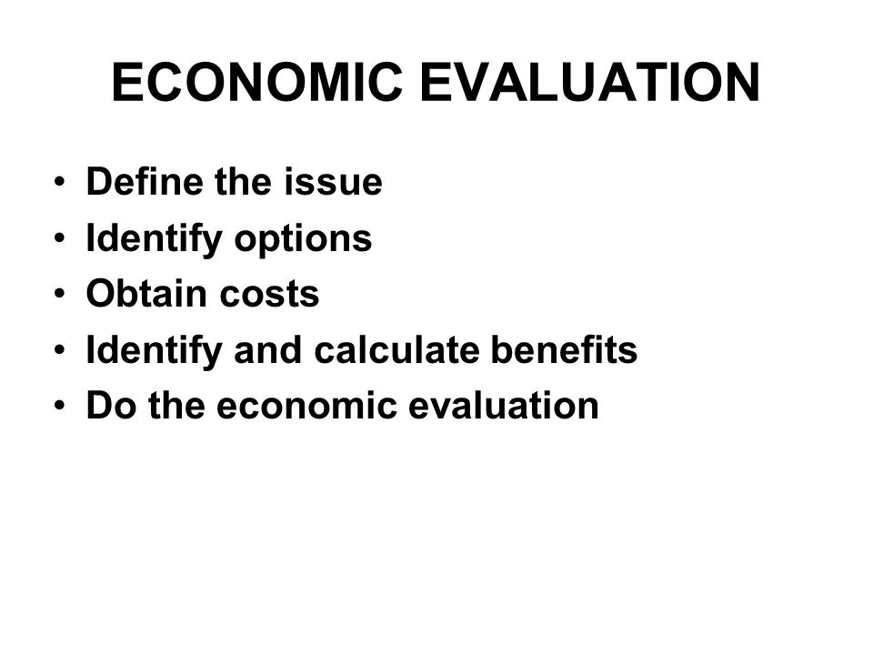 ECONOMIC EVALUATION Define the issue Identify options Obtain costs Identify and calculate benefits Do the economic evaluation