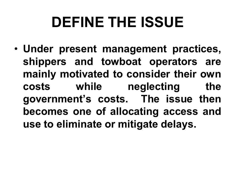 DEFINE THE ISSUE Under present management practices, shippers and towboat operators are mainly motivated to consider their own costs while neglecting the governments costs.