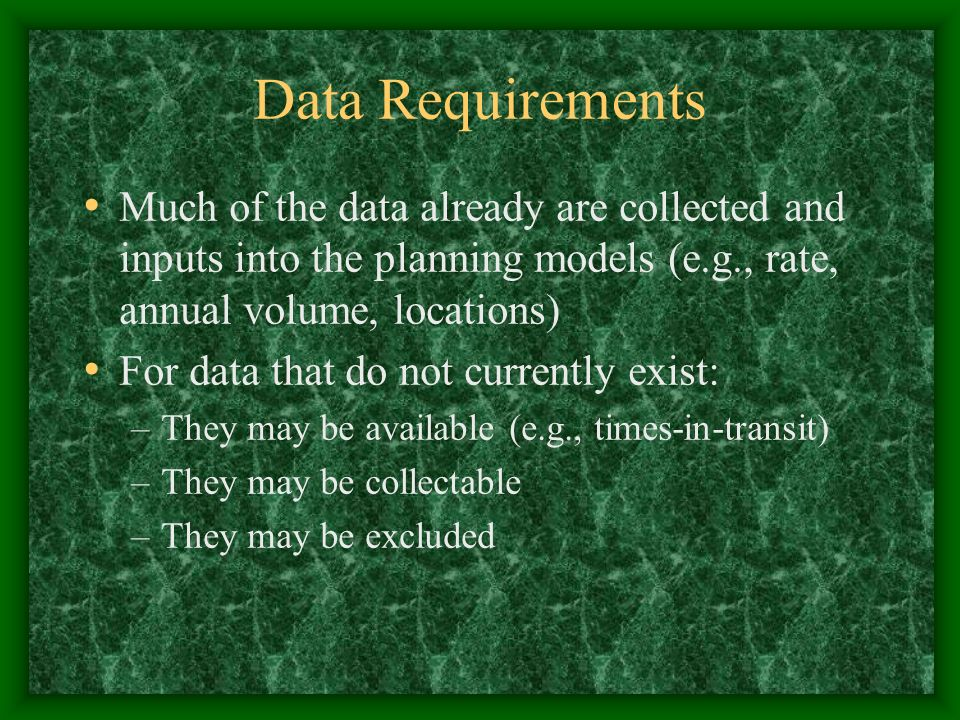 Data Requirements Much of the data already are collected and inputs into the planning models (e.g., rate, annual volume, locations) For data that do not currently exist: –They may be available (e.g., times-in-transit) –They may be collectable –They may be excluded
