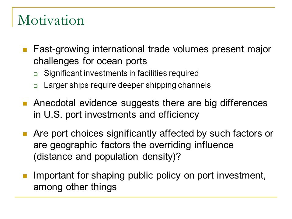 Motivation Fast-growing international trade volumes present major challenges for ocean ports Significant investments in facilities required Larger ships require deeper shipping channels Anecdotal evidence suggests there are big differences in U.S.