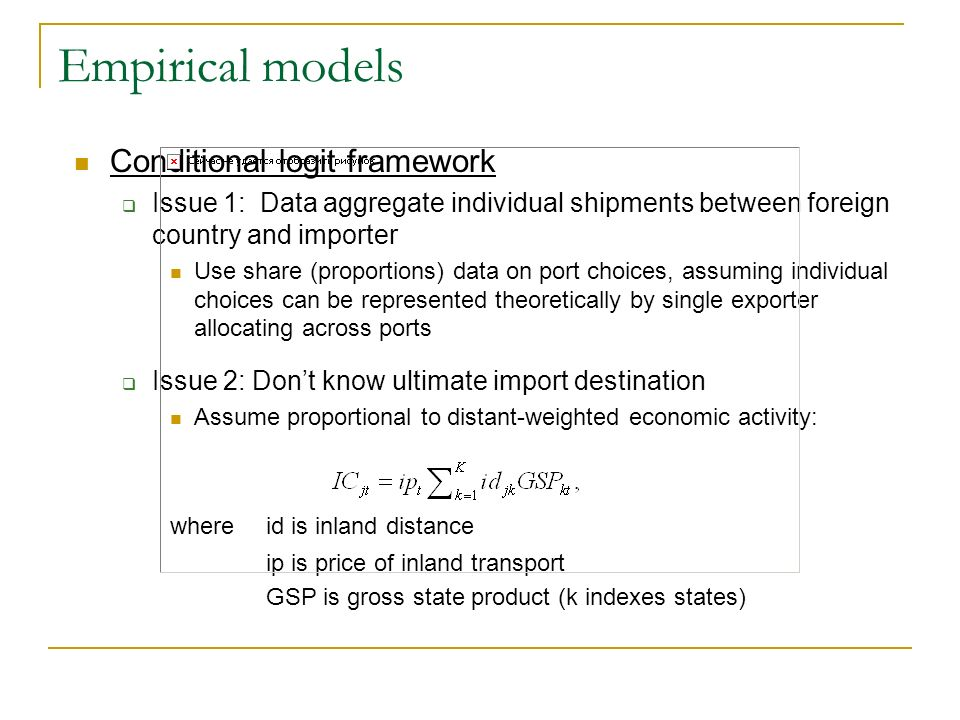 Empirical models Conditional logit framework Issue 1: Data aggregate individual shipments between foreign country and importer Use share (proportions) data on port choices, assuming individual choices can be represented theoretically by single exporter allocating across ports Issue 2: Dont know ultimate import destination Assume proportional to distant-weighted economic activity: where id is inland distance ip is price of inland transport GSP is gross state product (k indexes states)
