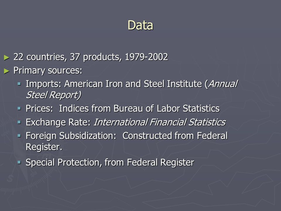 Data 22 countries, 37 products, countries, 37 products, Primary sources: Primary sources: Imports: American Iron and Steel Institute (Annual Steel Report) Imports: American Iron and Steel Institute (Annual Steel Report) Prices: Indices from Bureau of Labor Statistics Prices: Indices from Bureau of Labor Statistics Exchange Rate: International Financial Statistics Exchange Rate: International Financial Statistics Foreign Subsidization: Constructed from Federal Register.