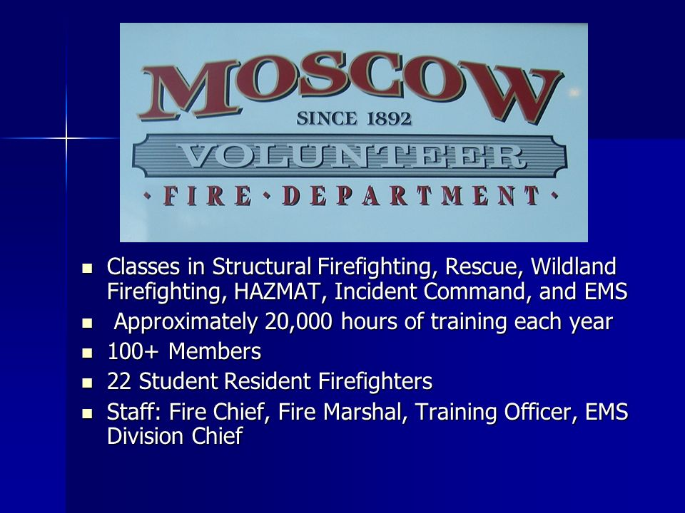 Classes in Structural Firefighting, Rescue, Wildland Firefighting, HAZMAT, Incident Command, and EMS Classes in Structural Firefighting, Rescue, Wildland Firefighting, HAZMAT, Incident Command, and EMS Approximately 20,000 hours of training each year Approximately 20,000 hours of training each year 100+ Members 100+ Members 22 Student Resident Firefighters 22 Student Resident Firefighters Staff: Fire Chief, Fire Marshal, Training Officer, EMS Division Chief Staff: Fire Chief, Fire Marshal, Training Officer, EMS Division Chief