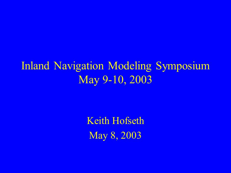 Inland Navigation Modeling Symposium May 9-10, 2003 Keith Hofseth May 8, 2003