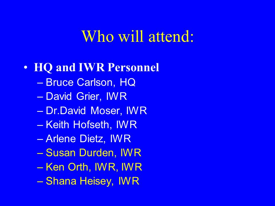 Who will attend: HQ and IWR Personnel –Bruce Carlson, HQ –David Grier, IWR –Dr.David Moser, IWR –Keith Hofseth, IWR –Arlene Dietz, IWR –Susan Durden,