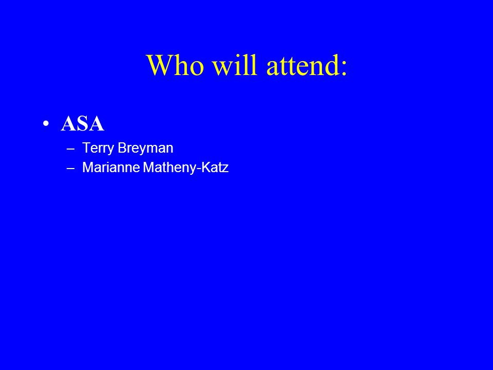 Who will attend: ASA –Terry Breyman –Marianne Matheny-Katz