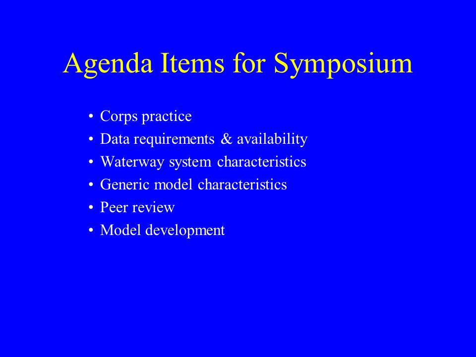 Agenda Items for Symposium Corps practice Data requirements & availability Waterway system characteristics Generic model characteristics Peer review M