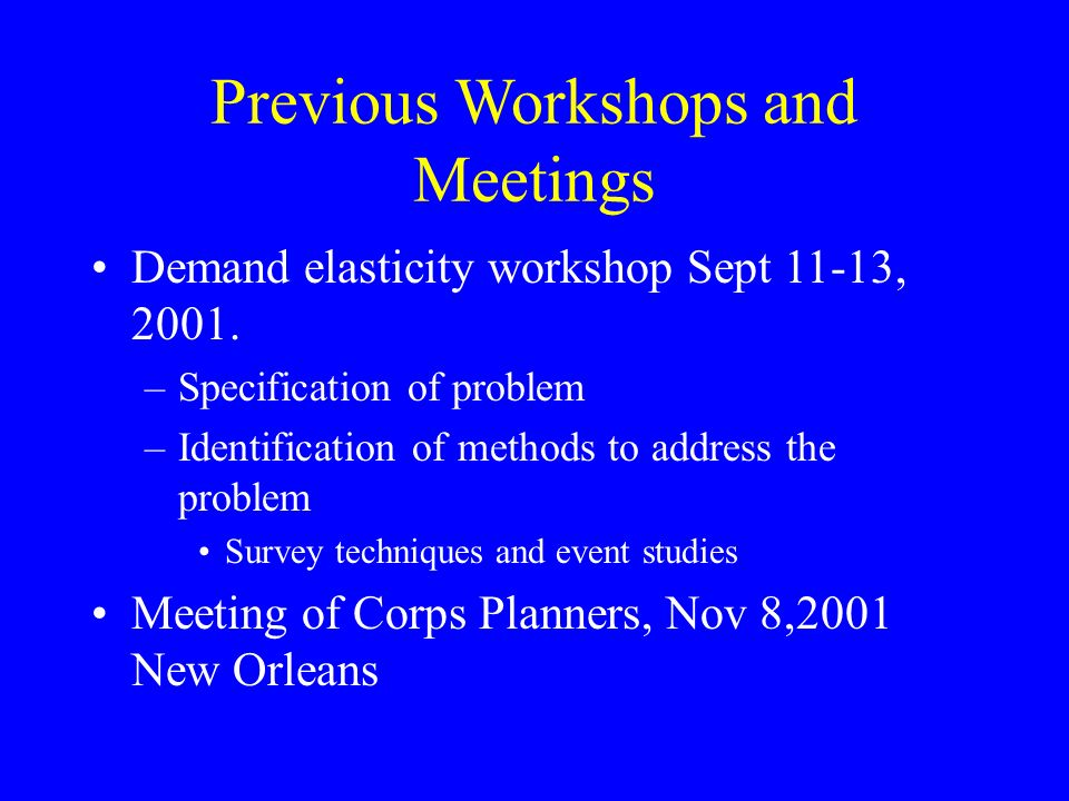 Previous Workshops and Meetings Demand elasticity workshop Sept 11-13, 2001. –Specification of problem –Identification of methods to address the probl