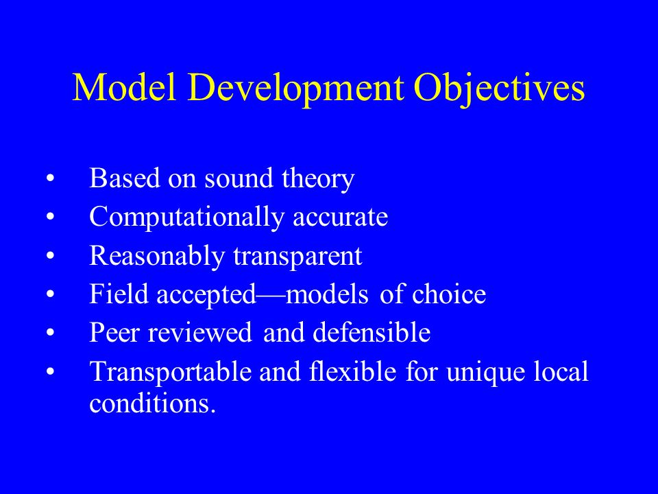 Model Development Objectives Based on sound theory Computationally accurate Reasonably transparent Field acceptedmodels of choice Peer reviewed and defensible Transportable and flexible for unique local conditions.