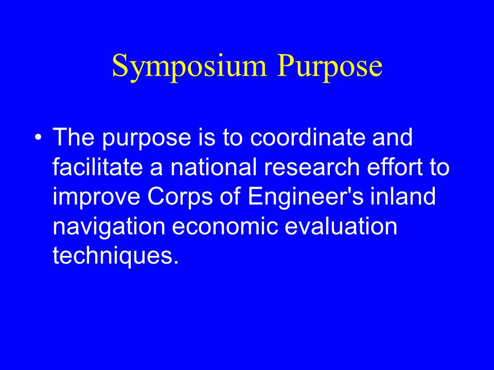 Symposium Purpose The purpose is to coordinate and facilitate a national research effort to improve Corps of Engineer's inland navigation economic eva