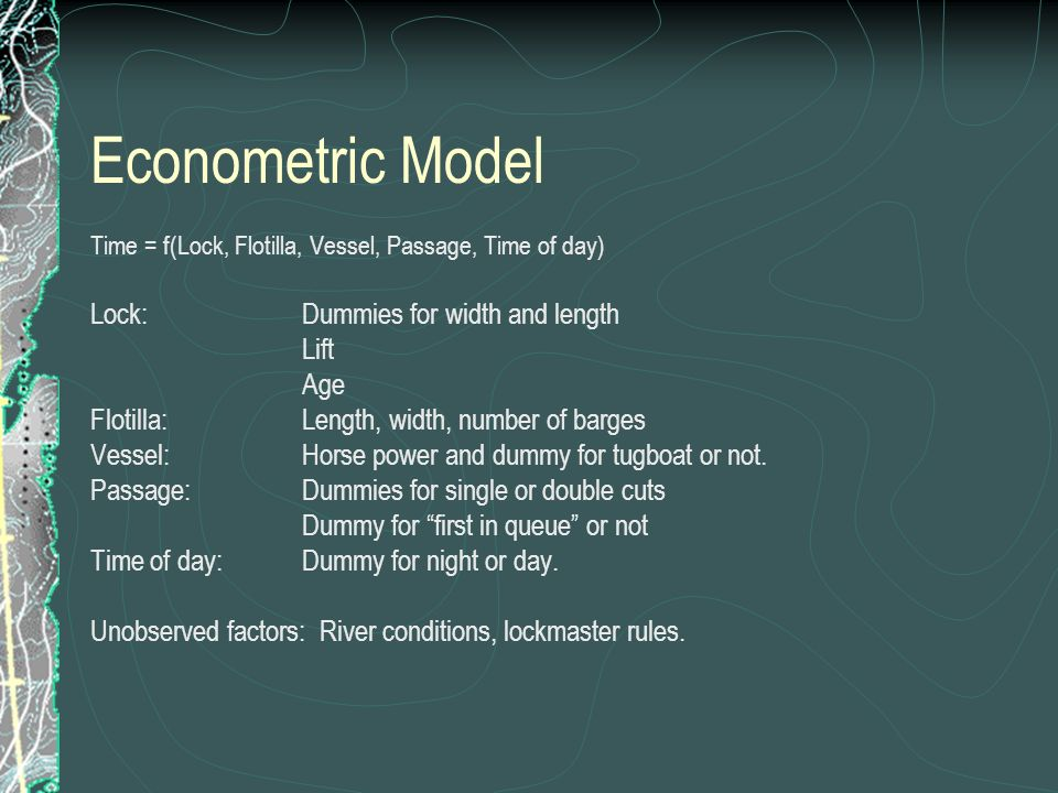 Econometric Model Time = f(Lock, Flotilla, Vessel, Passage, Time of day) Lock: Dummies for width and length Lift Age Flotilla: Length, width, number of barges Vessel:Horse power and dummy for tugboat or not.