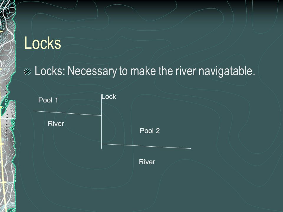 Locks Locks: Necessary to make the river navigatable. River Lock River Pool 1 Pool 2
