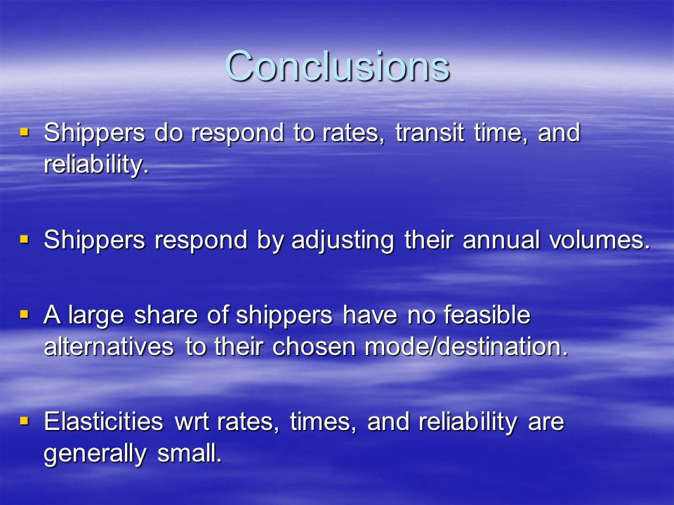 Conclusions Shippers do respond to rates, transit time, and reliability.
