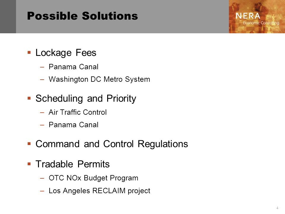 4 Possible Solutions Lockage Fees –Panama Canal –Washington DC Metro System Scheduling and Priority –Air Traffic Control –Panama Canal Command and Control Regulations Tradable Permits –OTC NOx Budget Program –Los Angeles RECLAIM project