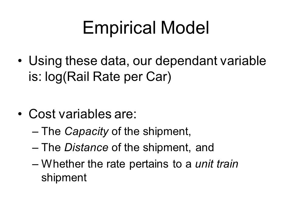 Empirical Model Using these data, our dependant variable is: log(Rail Rate per Car) Cost variables are: –The Capacity of the shipment, –The Distance o