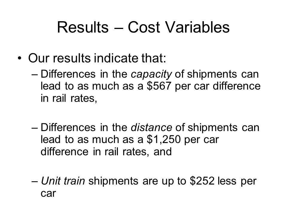 Results – Cost Variables Our results indicate that: –Differences in the capacity of shipments can lead to as much as a $567 per car difference in rail