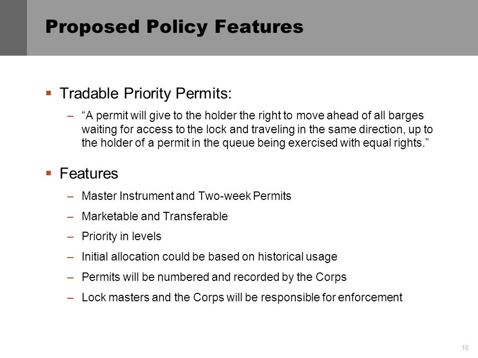 10 Proposed Policy Features Tradable Priority Permits: –A permit will give to the holder the right to move ahead of all barges waiting for access to the lock and traveling in the same direction, up to the holder of a permit in the queue being exercised with equal rights.