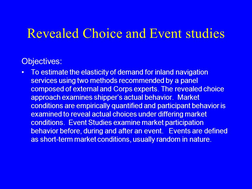 Revealed Choice and Event studies Objectives: To estimate the elasticity of demand for inland navigation services using two methods recommended by a panel composed of external and Corps experts.