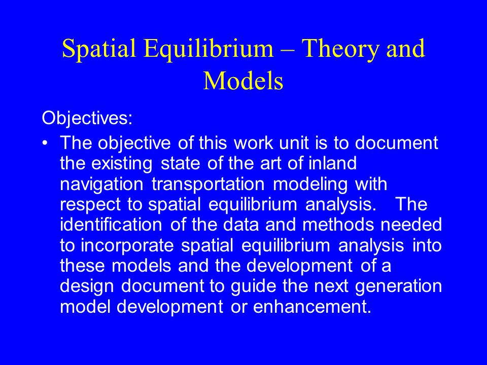 Spatial Equilibrium – Theory and Models Objectives: The objective of this work unit is to document the existing state of the art of inland navigation transportation modeling with respect to spatial equilibrium analysis.