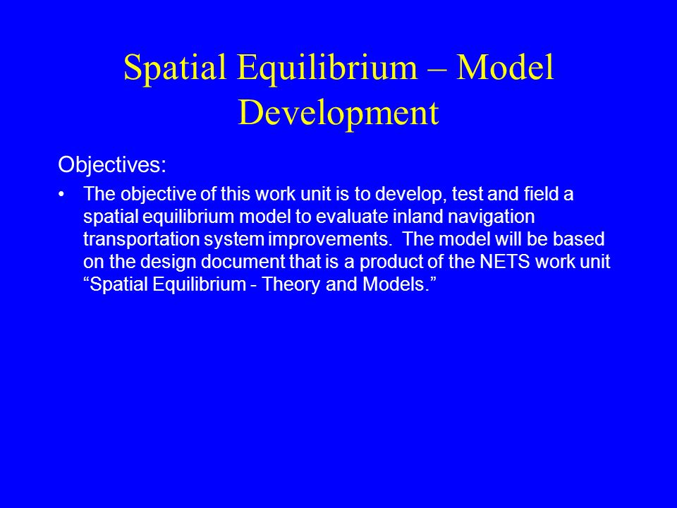 Spatial Equilibrium – Model Development Objectives: The objective of this work unit is to develop, test and field a spatial equilibrium model to evaluate inland navigation transportation system improvements.