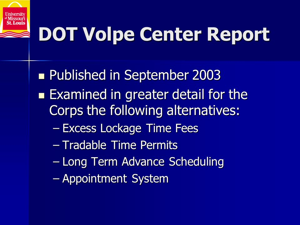 DOT Volpe Center Report Published in September 2003 Published in September 2003 Examined in greater detail for the Corps the following alternatives: Examined in greater detail for the Corps the following alternatives: –Excess Lockage Time Fees –Tradable Time Permits –Long Term Advance Scheduling –Appointment System