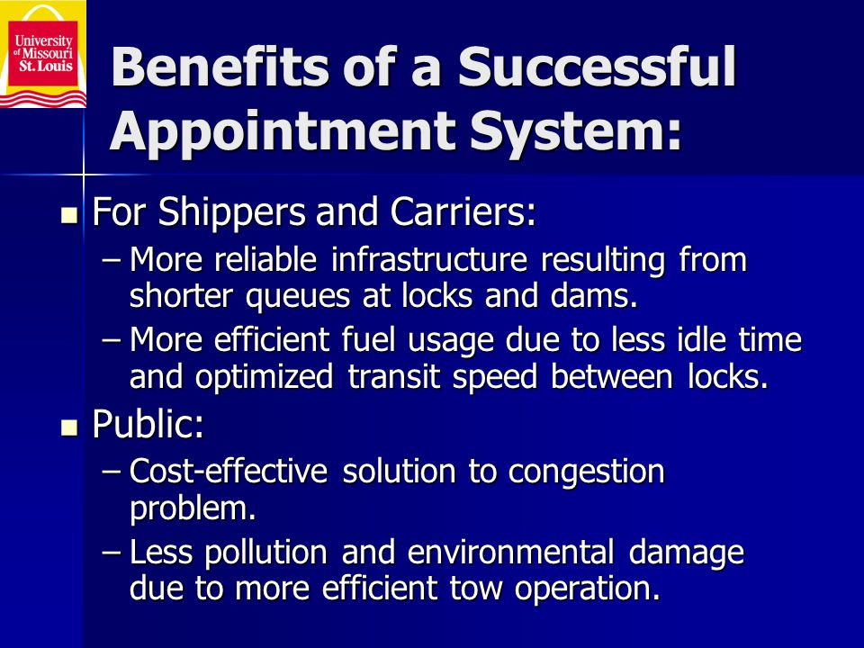 Benefits of a Successful Appointment System: For Shippers and Carriers: For Shippers and Carriers: –More reliable infrastructure resulting from shorter queues at locks and dams.