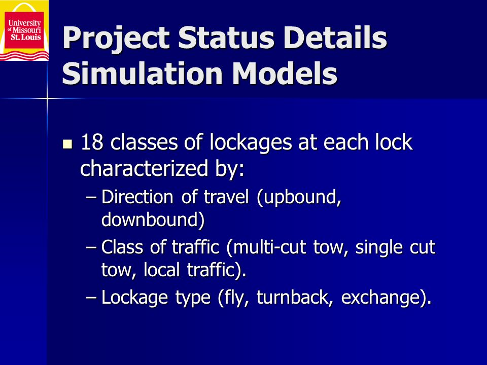 Project Status Details Simulation Models 18 classes of lockages at each lock characterized by: 18 classes of lockages at each lock characterized by: –Direction of travel (upbound, downbound) –Class of traffic (multi-cut tow, single cut tow, local traffic).