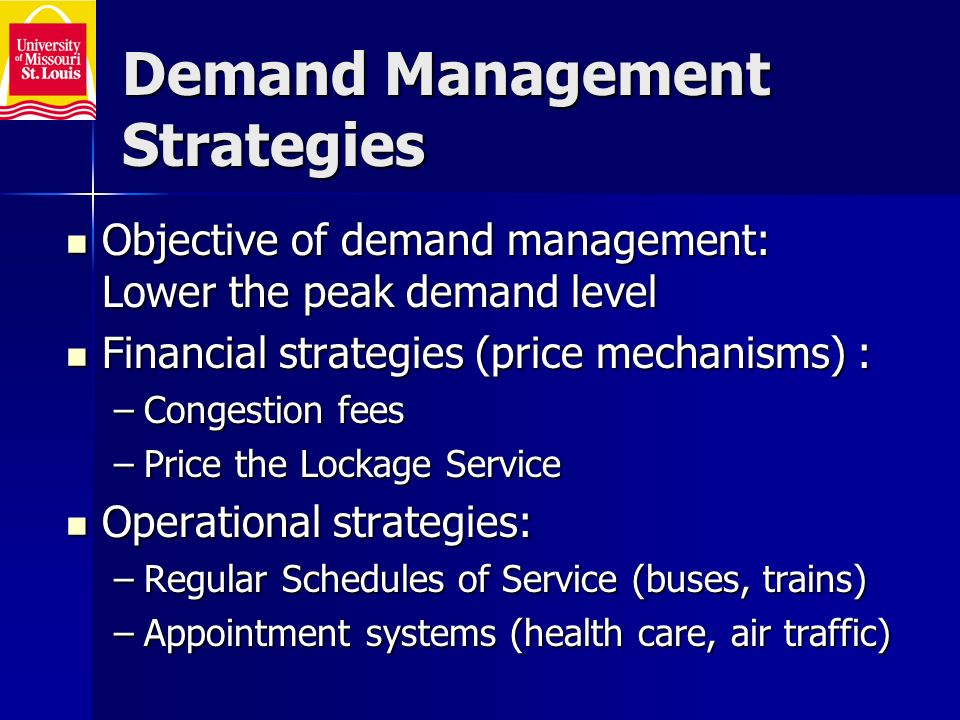 Demand Management Strategies Objective of demand management: Lower the peak demand level Objective of demand management: Lower the peak demand level Financial strategies (price mechanisms) : Financial strategies (price mechanisms) : –Congestion fees –Price the Lockage Service Operational strategies: Operational strategies: –Regular Schedules of Service (buses, trains) –Appointment systems (health care, air traffic)