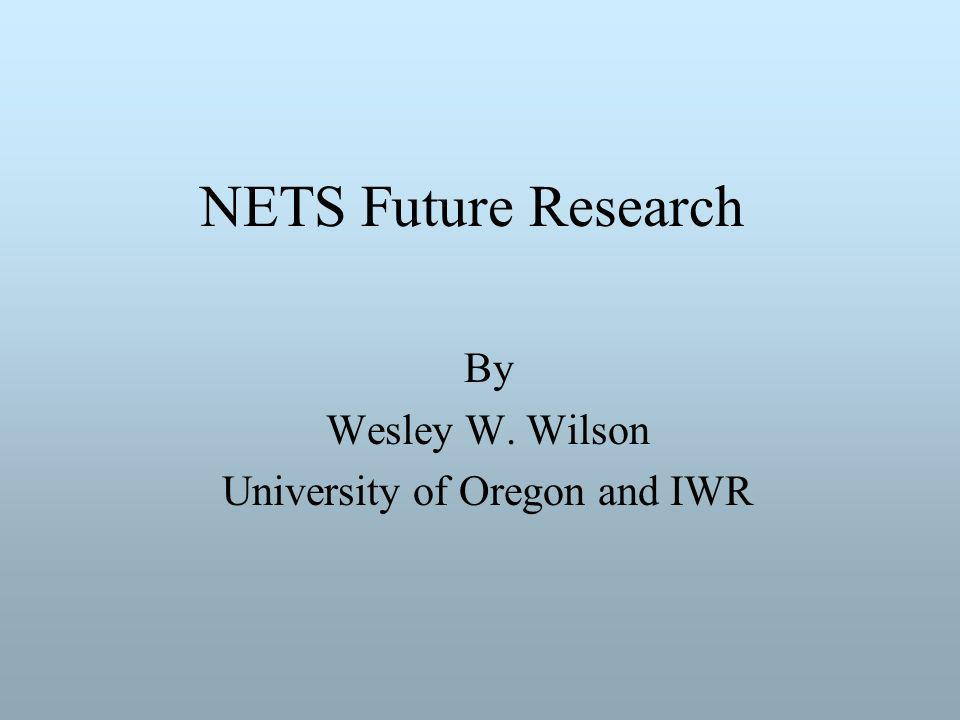 NETS Future Research By Wesley W. Wilson University of Oregon and IWR