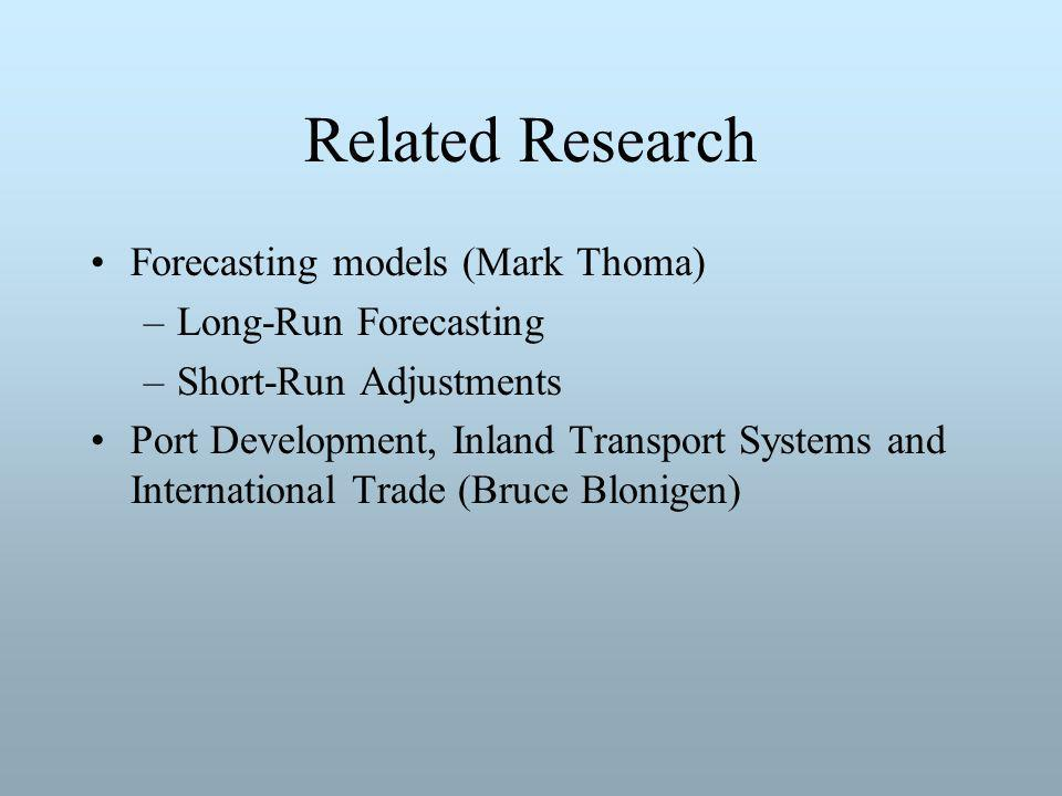 Related Research Forecasting models (Mark Thoma) –Long-Run Forecasting –Short-Run Adjustments Port Development, Inland Transport Systems and International Trade (Bruce Blonigen)