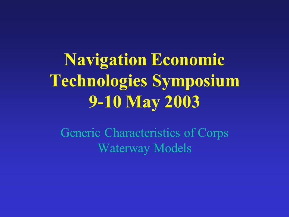 Navigation Economic Technologies Symposium 9-10 May 2003 Generic Characteristics of Corps Waterway Models