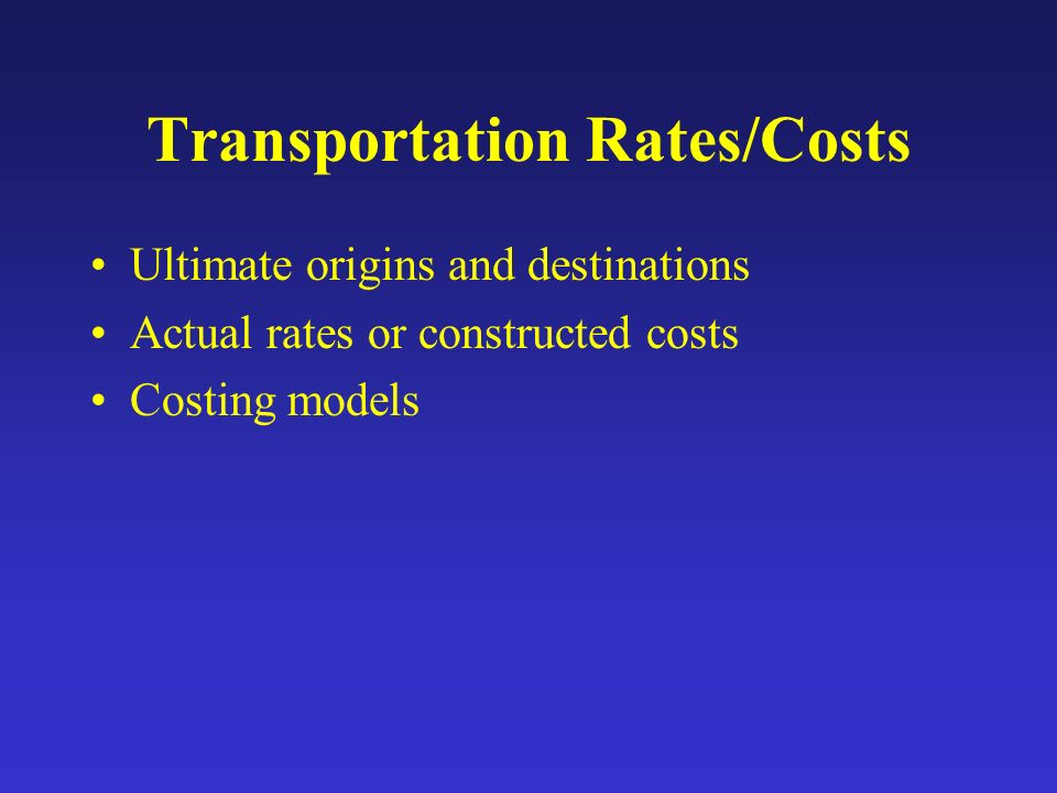 Transportation Rates/Costs Ultimate origins and destinations Actual rates or constructed costs Costing models