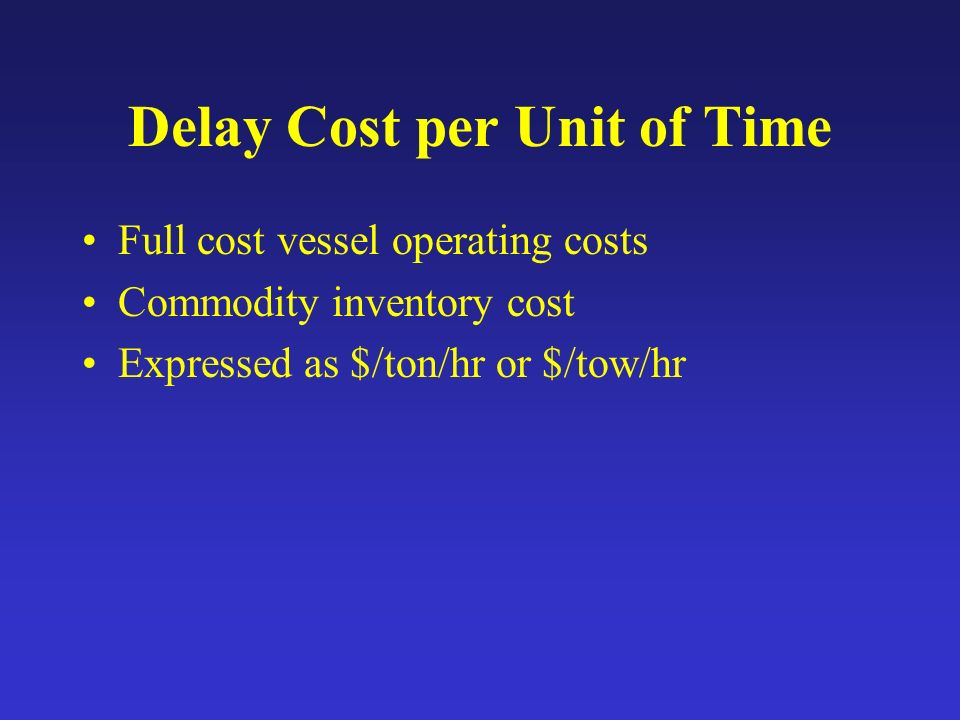 Delay Cost per Unit of Time Full cost vessel operating costs Commodity inventory cost Expressed as $/ton/hr or $/tow/hr