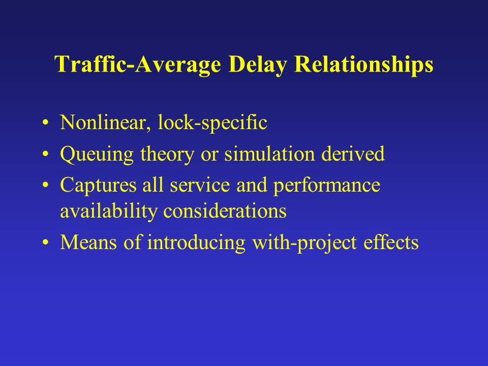 Traffic-Average Delay Relationships Nonlinear, lock-specific Queuing theory or simulation derived Captures all service and performance availability considerations Means of introducing with-project effects