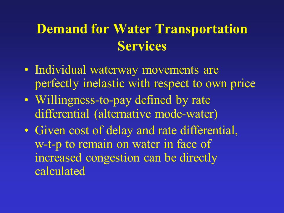 Demand for Water Transportation Services Individual waterway movements are perfectly inelastic with respect to own price Willingness-to-pay defined by rate differential (alternative mode-water) Given cost of delay and rate differential, w-t-p to remain on water in face of increased congestion can be directly calculated