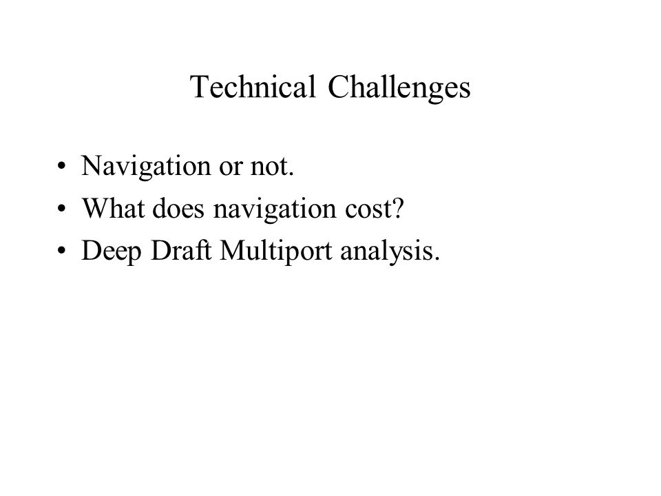 Technical Challenges Navigation or not. What does navigation cost? Deep Draft Multiport analysis.