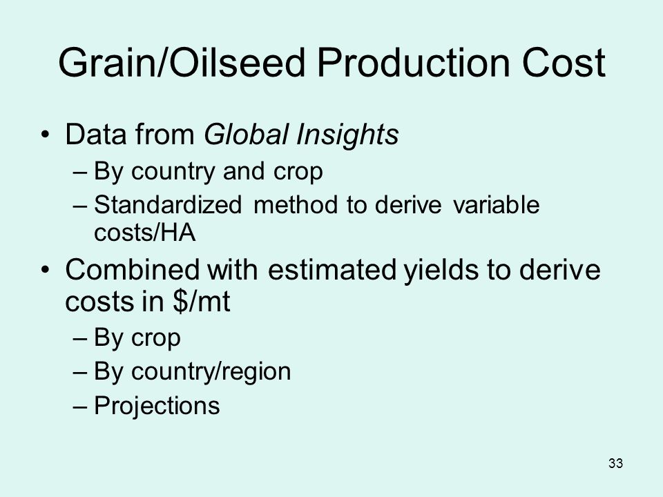 33 Grain/Oilseed Production Cost Data from Global Insights –By country and crop –Standardized method to derive variable costs/HA Combined with estimated yields to derive costs in $/mt –By crop –By country/region –Projections