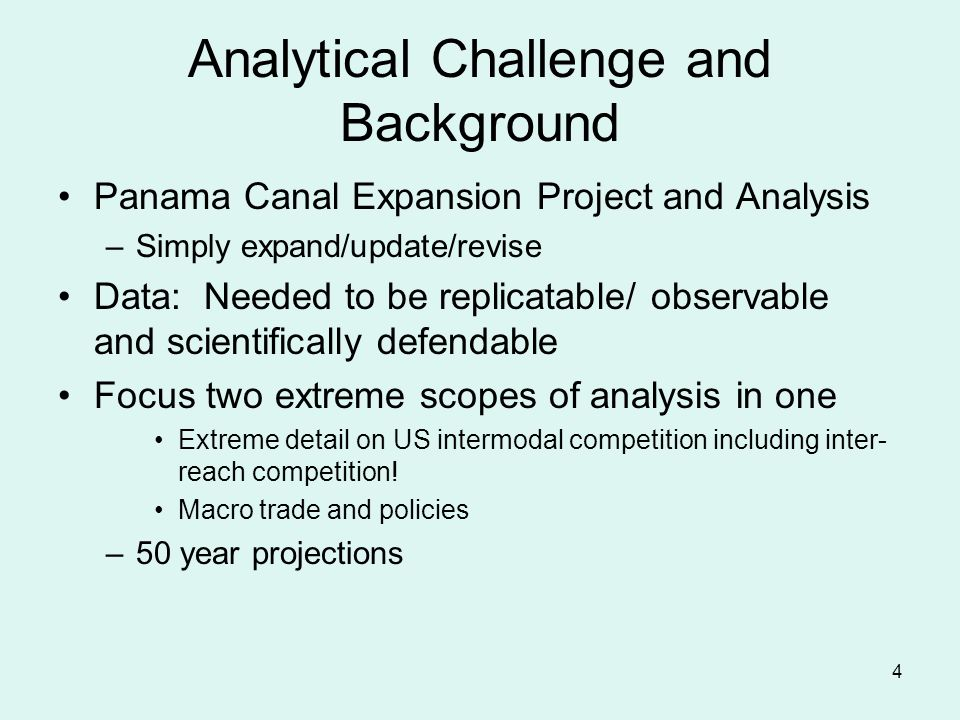 4 Analytical Challenge and Background Panama Canal Expansion Project and Analysis –Simply expand/update/revise Data: Needed to be replicatable/ observable and scientifically defendable Focus two extreme scopes of analysis in one Extreme detail on US intermodal competition including inter- reach competition.