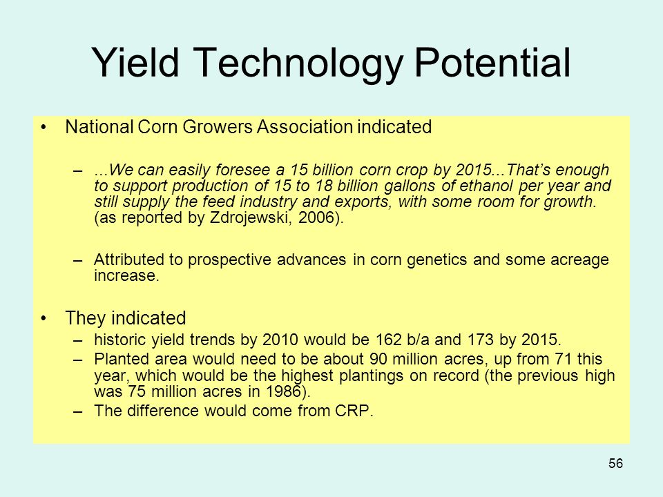 56 Yield Technology Potential National Corn Growers Association indicated –...We can easily foresee a 15 billion corn crop by 2015...Thats enough to support production of 15 to 18 billion gallons of ethanol per year and still supply the feed industry and exports, with some room for growth.