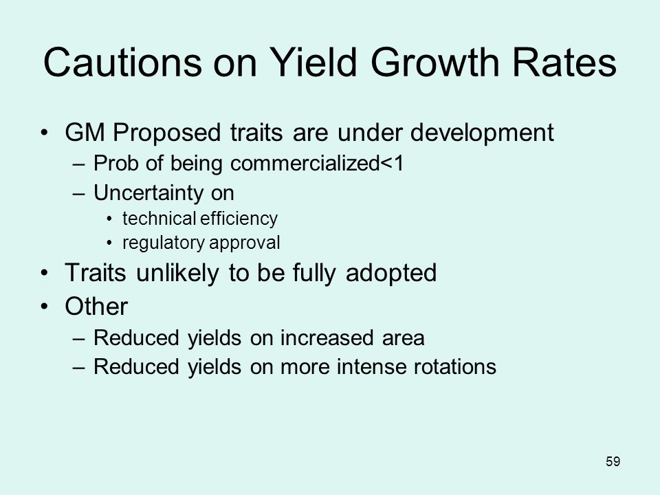 59 Cautions on Yield Growth Rates GM Proposed traits are under development –Prob of being commercialized<1 –Uncertainty on technical efficiency regulatory approval Traits unlikely to be fully adopted Other –Reduced yields on increased area –Reduced yields on more intense rotations