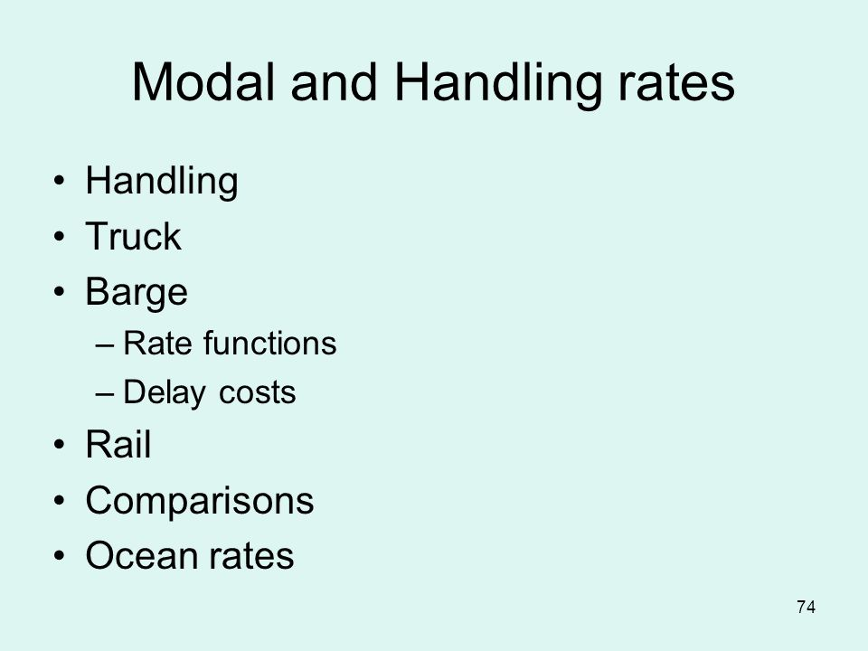 74 Modal and Handling rates Handling Truck Barge –Rate functions –Delay costs Rail Comparisons Ocean rates