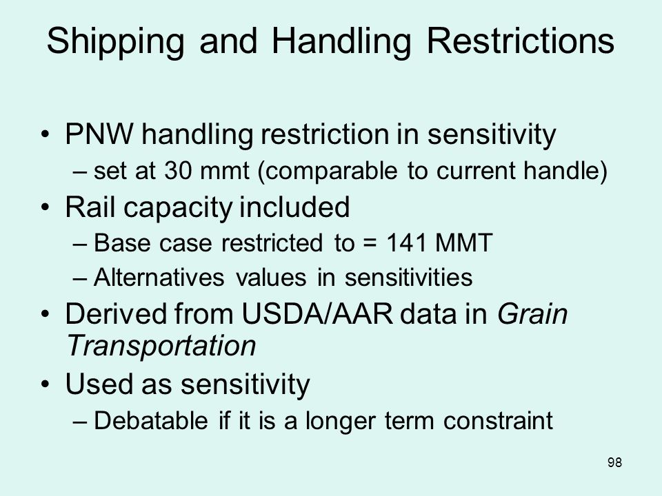 98 Shipping and Handling Restrictions PNW handling restriction in sensitivity –set at 30 mmt (comparable to current handle) Rail capacity included –Base case restricted to = 141 MMT –Alternatives values in sensitivities Derived from USDA/AAR data in Grain Transportation Used as sensitivity –Debatable if it is a longer term constraint