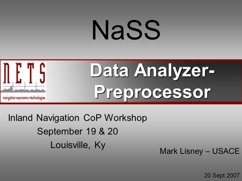 Data Analyzer- Preprocessor NaSS Inland Navigation CoP Workshop September 19 & 20 Louisville, Ky Mark Lisney – USACE 20 Sept 2007