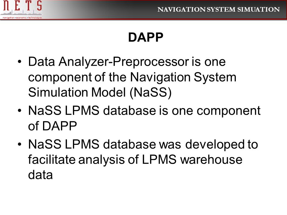 NAVIGATION SYSTEM SIMUATION DAPP Data Analyzer-Preprocessor is one component of the Navigation System Simulation Model (NaSS) NaSS LPMS database is one component of DAPP NaSS LPMS database was developed to facilitate analysis of LPMS warehouse data