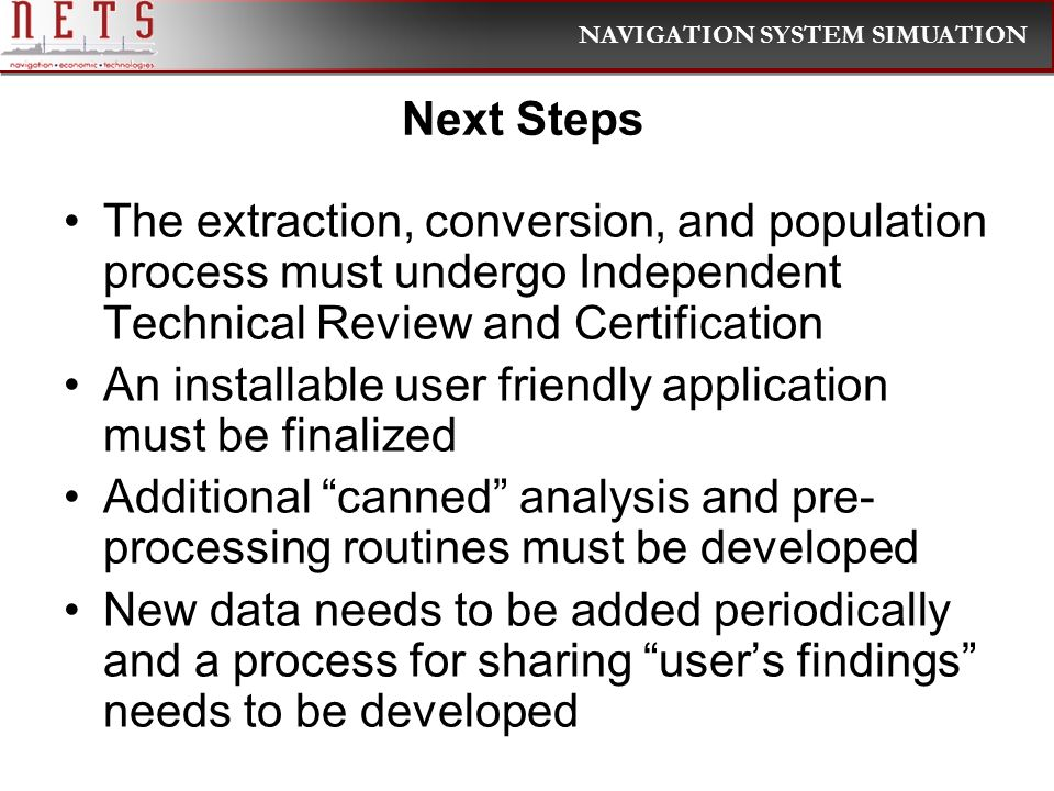 NAVIGATION SYSTEM SIMUATION Next Steps The extraction, conversion, and population process must undergo Independent Technical Review and Certification An installable user friendly application must be finalized Additional canned analysis and pre- processing routines must be developed New data needs to be added periodically and a process for sharing users findings needs to be developed